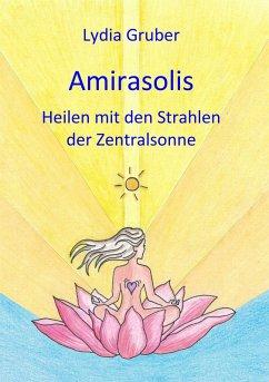 Amirasolis: Heilen mit den Strahlen der Zentralsonne (eBook, ePUB) - Gruber, Lydia