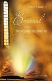 Emanuel und die Kapelle des Buches. Gibt es ein Leben nach dem Tod? Wie finden wir Lebensfreude? Mit Spiritualität, Mystik und christlichen Werten Antworten auf die Fragen des Lebens finden