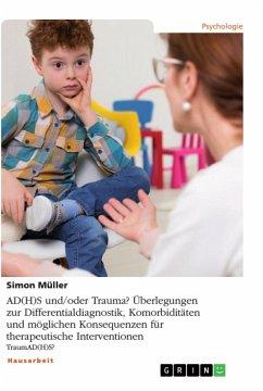 AD(H)S und/oder Trauma? Überlegungen zur Differentialdiagnostik, Komorbiditäten und möglichen Konsequenzen für therapeutische Interventionen - Müller, Simon
