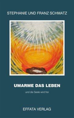 Umarme das Leben (eBook, ePUB) - Schmatz, Franz; Schmatz, Stephanie