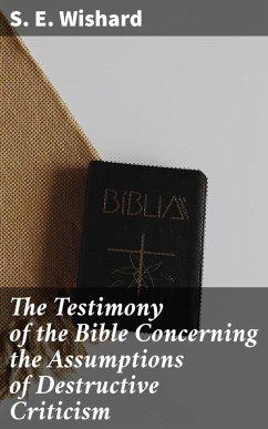 The Testimony of the Bible Concerning the Assumptions of Destructive Criticism (eBook, ePUB) - Wishard, S. E.