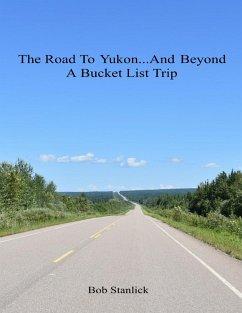 The Road to Yukon and Beyond - A Bucket List Trip (eBook, ePUB) - Stanlick, Bob
