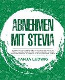 Abnehmen mit Stevia: So erreichen Sie verblüffend einfach Ihr Wunschgewicht mit dem kalorienfreien Zucker-Wunder! Genießen Sie Süßes mit gutem Gewissen und starten Sie in ein Leben ohne Zucker. (eBook, ePUB)