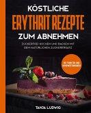 Köstliche Erythrit Rezepte zum Abnehmen: Zuckerfrei kochen und backen mit dem natürlichen Zuckerersatz. Mit Punkten und Nährwertangaben (eBook, ePUB)
