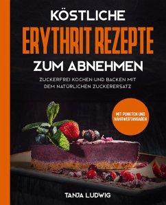 Köstliche Erythrit Rezepte zum Abnehmen: Zuckerfrei kochen und backen mit dem natürlichen Zuckerersatz. Mit Punkten und Nährwertangaben (eBook, ePUB) - Ludwig, Tanja