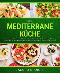Die mediterrane Küche: Abnehmen, gesund kochen und Ihre Herz-Kreislauf-Gesundheit durch die richtige Ernährung fördern. Wie Sie die Mittelmeer-Diät genießen und überraschend einfach Gewicht verlieren (eBook, ePUB) - Bianchi, Jacopo