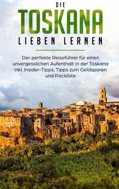 Die Toskana lieben lernen: Der perfekte Reiseführer für einen unvergesslichen Aufenthalt in der Toskana inkl. Insider-Tipps, Tipps zum Geldsparen und Packliste (eBook, ePUB)