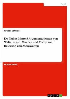 Do Nukes Matter? Argumentationen von Waltz, Sagan, Mueller und Colby zur Relevanz von Atomwaffen