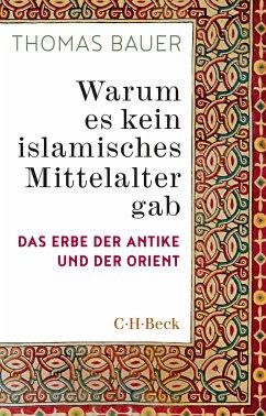 Warum es kein islamisches Mittelalter gab - Bauer, Thomas