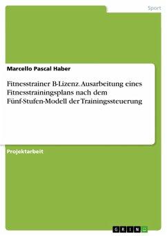 Fitnesstrainer B-Lizenz. Ausarbeitung eines Fitnesstrainingsplans nach dem Fünf-Stufen-Modell der Trainingssteuerung (eBook, PDF)