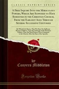 A Free Inquiry Into the Miraculous Powers, Which Are Supposed to Have Subsisted in the Christian Church, From the Earliest Ages Through Several Successive Centuries (eBook, PDF)