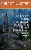 Luther's Little Instruction Book: The Small Catechism of Martin Luther (eBook, ePUB)