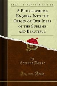 A Philosophical Enquiry Into the Origin of Our Ideas of the Sublime and Beautiful (eBook, PDF)