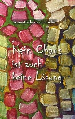 Kein Chaos ist auch keine Lösung - Hölscher, Anna-Katharina