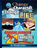Change Your Character Change Your Life: Achieve Success In 21 Days By Changing Your Character (eBook, ePUB)