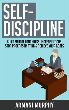 Self-Discipline: Build Mental Toughness, Increase Focus, Stop Procrastinating & Achieve Your Goals (eBook, ePUB) - Murphy, Armani