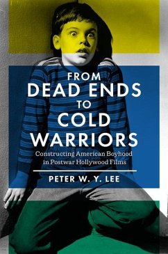 From Dead Ends to Cold Warriors: Constructing American Boyhood in Postwar Hollywood Films - Lee, Peter W. Y.