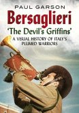 Bersaglieri: The Devil's Griffins--A Visual History of Italy's Elite Plumed Warriors