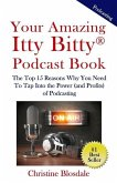 Your Amazing Itty Bitty(R) Podcast Book: The Top 15 Reasons Why You Need To Tap Into the Power (and Profits) of Podcasting