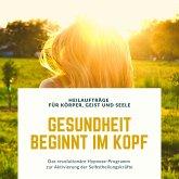 Gesundheit beginnt im Kopf! Heilaufträge für Körper, Geist und Seele (MP3-Download)