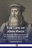 The Life of John Knox: The Scottish Minister Who Led the Reformation and Founded the Church of Scotland - Both Volumes of the Historic Biogra