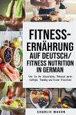 Fitness-Ernährung Auf Deutsch/ Fitness nutrition In German: Wie Sie Ihr körperliches Potenzial durch richtiges Training und Essen freisetzen
