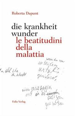 die krankheit wunder / le beatitudini della malattia - Dapunt, Roberta