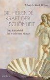 Die heilende Kraft der Schönheit - Eine Kulturkritik der modernen Künste (eBook, ePUB)