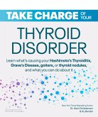 Take Charge of Your Thyroid Disorder: Learn What's Causing Your Hashimoto's Thyroiditis, Grave's Disease, Goiters, or