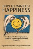 How To Manifest Happiness: Your System for Blocking Negativity, Expanding Positivity and Designing a Happy Life