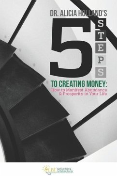 Five Steps to Creating Money: How to Manifest Abundance and Prosperity in Your Life - Holland, Alicia