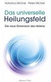 Das universelle Heilungsfeld - Die neue Dimension des Heilens (eBook, ePUB)