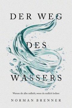 Der Weg des Wassers: Warum dir alles zufließt, wenn du endlich loslässt (eBook, ePUB) - Brenner, Norman