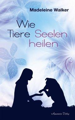 Wie Tiere Seelen heilen (eBook, ePUB) - Walker, Madeleine