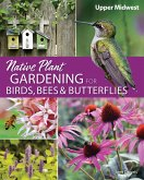 Native Plant Gardening for Birds, Bees & Butterflies: Upper Midwest (eBook, ePUB)