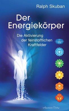 Der Energiekörper: Die Aktivierung der feinstofflichen Kraftfelder (eBook, ePUB) - Skuban, Ralph