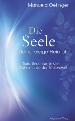 Die Seele - Deine ewige Heimat. Tiefe Einsichten in die Geheimnisse der Seelenwelt (eBook, ePUB) - Oetinger, Manuela