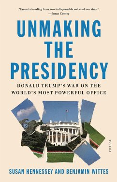 Unmaking the Presidency: Donald Trump's War on the World's Most Powerful Office - Hennessey, Susan; Wittes, Benjamin