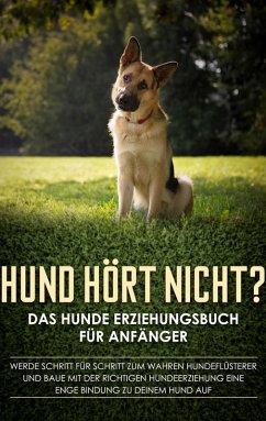 Hund hört nicht? Das Hunde Erziehungsbuch für Anfänger: Werde Schritt für Schritt zum wahren Hundeflüsterer und baue mit der richtigen Hundeerziehung eine enge Bindung zu deinem Hund auf (eBook, ePUB)