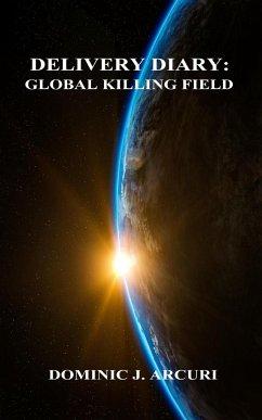 Delivery Diary: Global Killing Field - Arcuri, Dominic J.