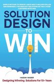 Solution Design to Win: Simple Method to Design Large Multi-Million Dollar B2B Business & Technology Solutions so You and Your Customer Both W