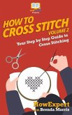 How To Cross Stitch: Your Step By Step Guide to Cross Stitching - Volume 2