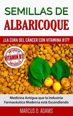 Semillas de Albaricoque - ¿La Cura del Cáncer con Vitamina B17? (eBook, ePUB)