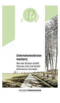 Unternehmenskrisen meistern: Wie man Struktur schafft, Chancen nutzt und blinden Aktionismus vermeidet. (eBook, ePUB) - Zimmermann, Holger