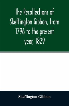 The recollections of Skeffington Gibbon, from 1796 to the present year, 1829; - Gibbon, Skeffington