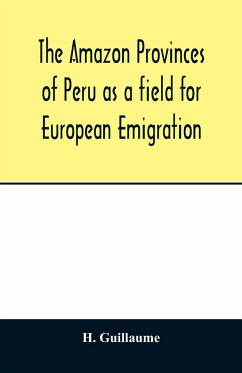 The Amazon provinces of Peru as a field for European emigration. A statistical and geographical review of the country and its resources, including the gold and silver mines - Guillaume, H.
