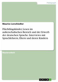 Flüchtlingskinder, Lesen im außerschulischen Bereich und der Erwerb der deutschen Sprache. Interviews mit Sprachlehrern, Eltern und deren Kindern (eBook, PDF) - Lorschiedter, Maurice