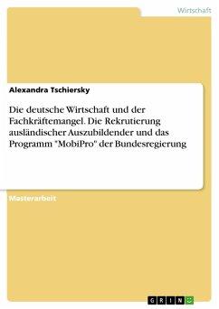 """Die deutsche Wirtschaft und der Fachkräftemangel. Die Rekrutierung ausländischer Auszubildender und das Programm """"MobiPro"""" der Bundesregierung (eBook, PDF)"""