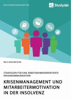 Krisenmanagement und Mitarbeitermotivation in der Insolvenz. Strategien für eine arbeitnehmerorientierte Krisenkommunikation (eBook, PDF) - Metzler, Nele Lena