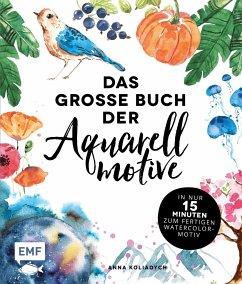 Das große Buch der Aquarellmotive - In nur 15 Minuten zum fertigen Watercolor-Motiv - Koliadych, Anna